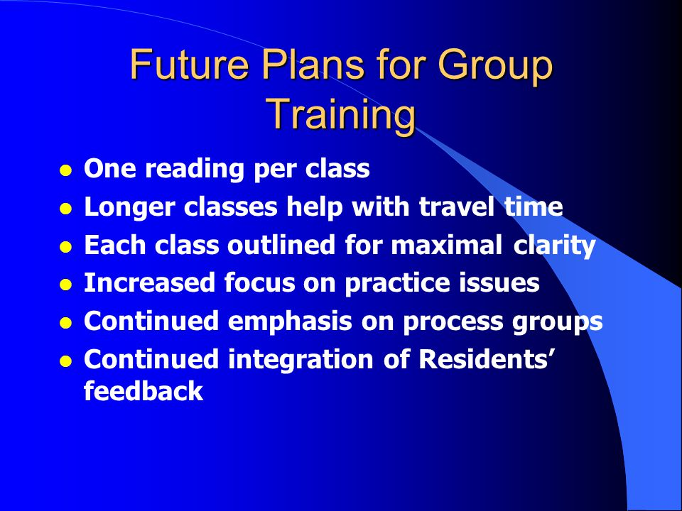Future Plans for Group Training l One reading per class l Longer classes help with travel time l Each class outlined for maximal clarity l Increased focus on practice issues l Continued emphasis on process groups l Continued integration of Residents' feedback