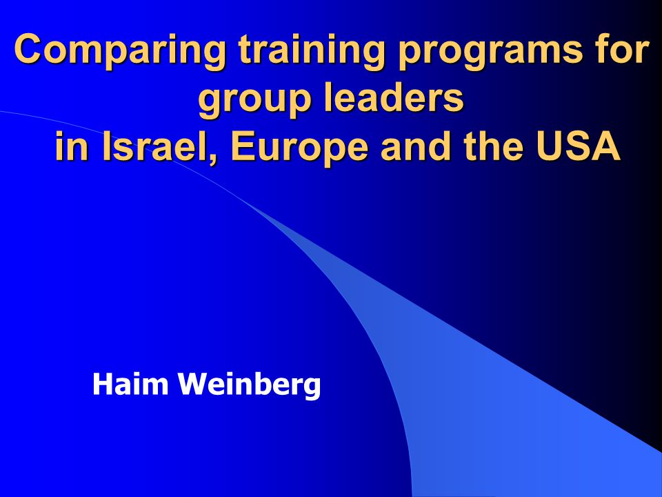 Comparing training programs for group leaders in Israel, Europe and the USA Haim Weinberg
