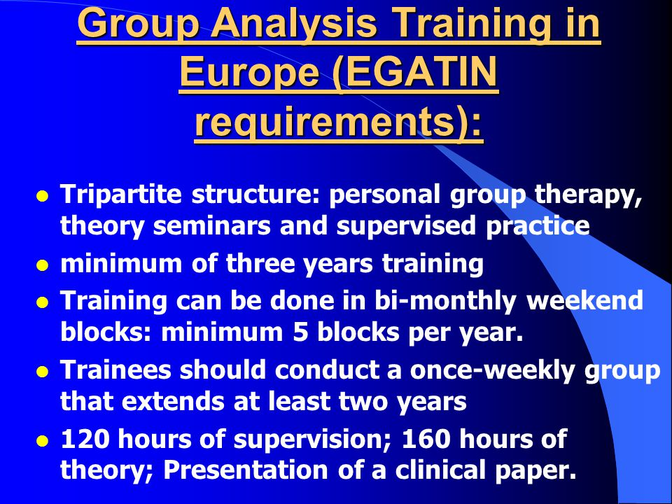 Group Analysis Training in Europe (EGATIN requirements): l Tripartite structure: personal group therapy, theory seminars and supervised practice l minimum of three years training l Training can be done in bi-monthly weekend blocks: minimum 5 blocks per year.