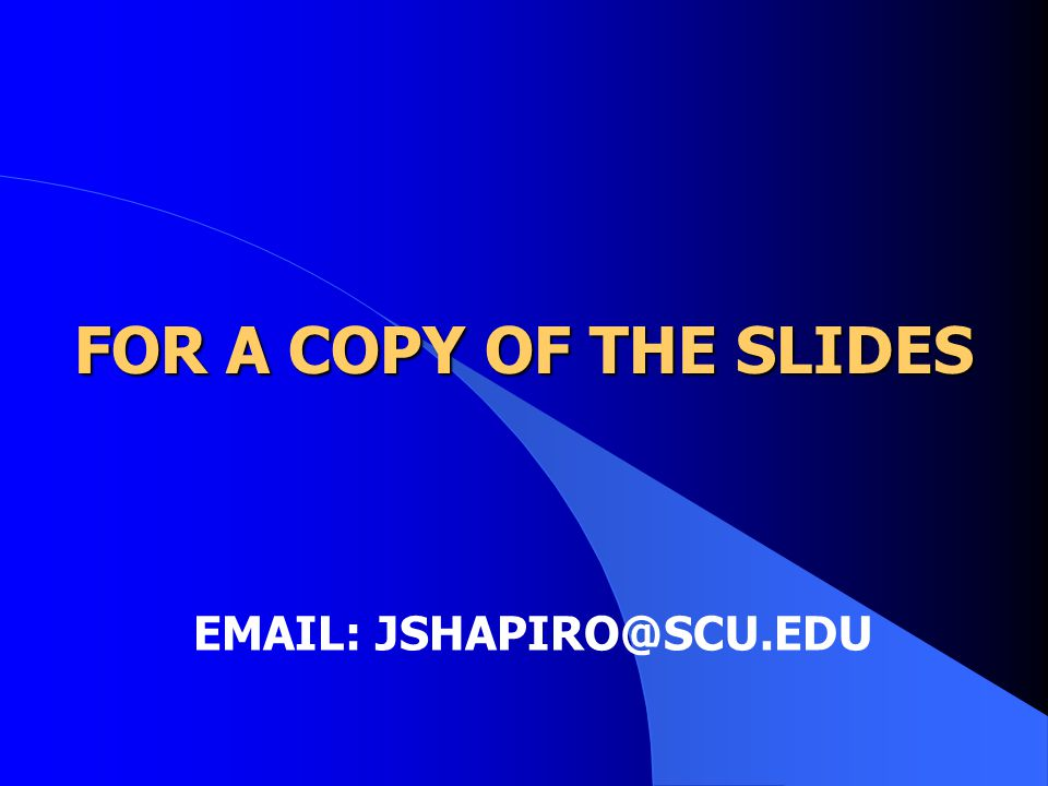 FOR A COPY OF THE SLIDES EMAIL: JSHAPIRO@SCU.EDU