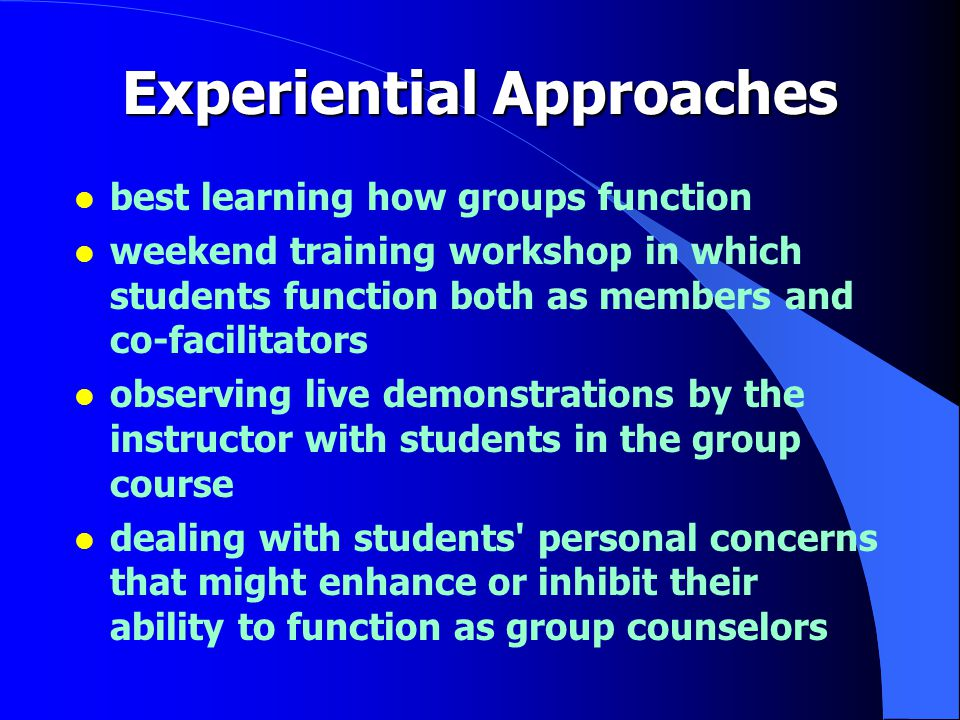 Experiential Approaches l best learning how groups function l weekend training workshop in which students function both as members and co-facilitators l observing live demonstrations by the instructor with students in the group course l dealing with students personal concerns that might enhance or inhibit their ability to function as group counselors