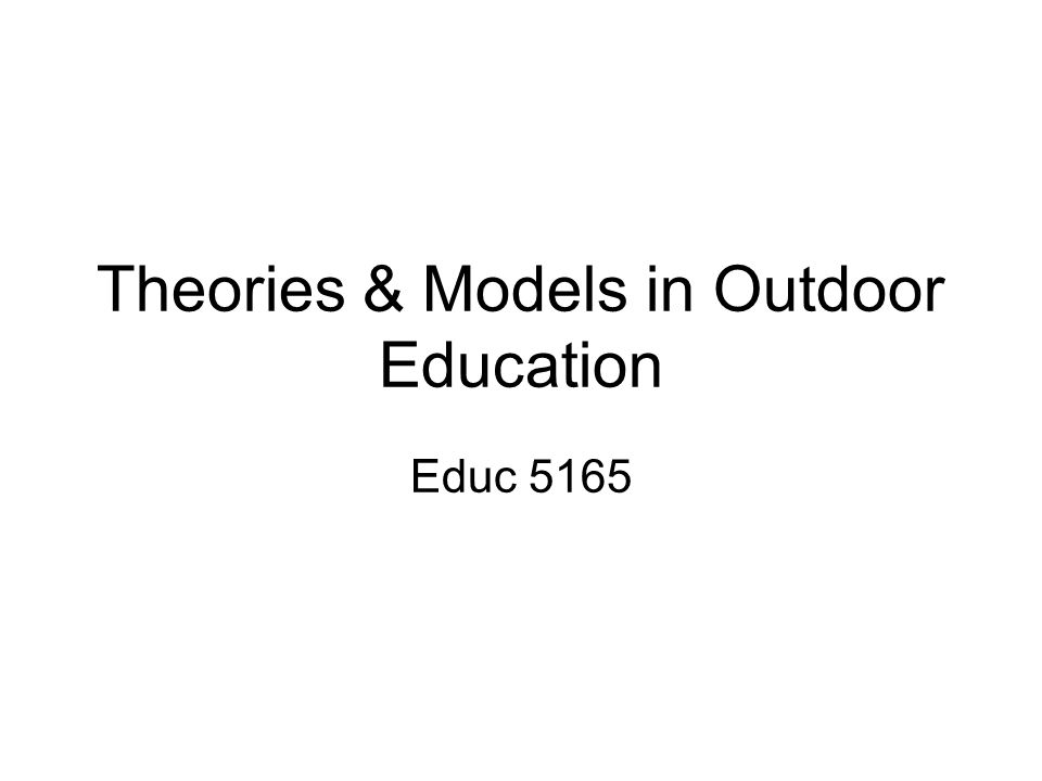 Theories & Models in Outdoor Education Educ 5165