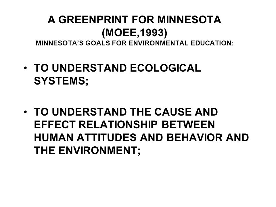 A GREENPRINT FOR MINNESOTA (MOEE,1993) MINNESOTA'S GOALS FOR ENVIRONMENTAL EDUCATION: TO UNDERSTAND ECOLOGICAL SYSTEMS; TO UNDERSTAND THE CAUSE AND EFFECT RELATIONSHIP BETWEEN HUMAN ATTITUDES AND BEHAVIOR AND THE ENVIRONMENT;