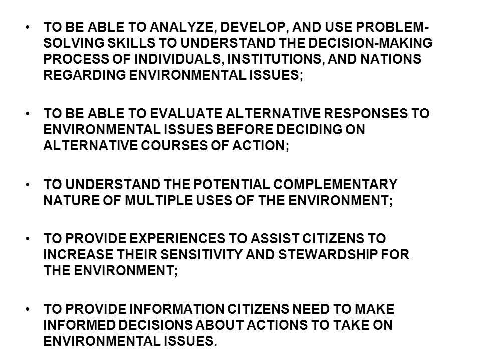 TO BE ABLE TO ANALYZE, DEVELOP, AND USE PROBLEM- SOLVING SKILLS TO UNDERSTAND THE DECISION-MAKING PROCESS OF INDIVIDUALS, INSTITUTIONS, AND NATIONS REGARDING ENVIRONMENTAL ISSUES; TO BE ABLE TO EVALUATE ALTERNATIVE RESPONSES TO ENVIRONMENTAL ISSUES BEFORE DECIDING ON ALTERNATIVE COURSES OF ACTION; TO UNDERSTAND THE POTENTIAL COMPLEMENTARY NATURE OF MULTIPLE USES OF THE ENVIRONMENT; TO PROVIDE EXPERIENCES TO ASSIST CITIZENS TO INCREASE THEIR SENSITIVITY AND STEWARDSHIP FOR THE ENVIRONMENT; TO PROVIDE INFORMATION CITIZENS NEED TO MAKE INFORMED DECISIONS ABOUT ACTIONS TO TAKE ON ENVIRONMENTAL ISSUES.