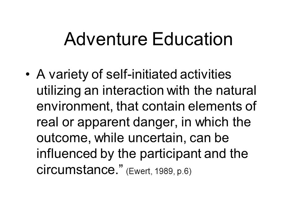 Adventure Education A variety of self-initiated activities utilizing an interaction with the natural environment, that contain elements of real or apparent danger, in which the outcome, while uncertain, can be influenced by the participant and the circumstance. (Ewert, 1989, p.6)