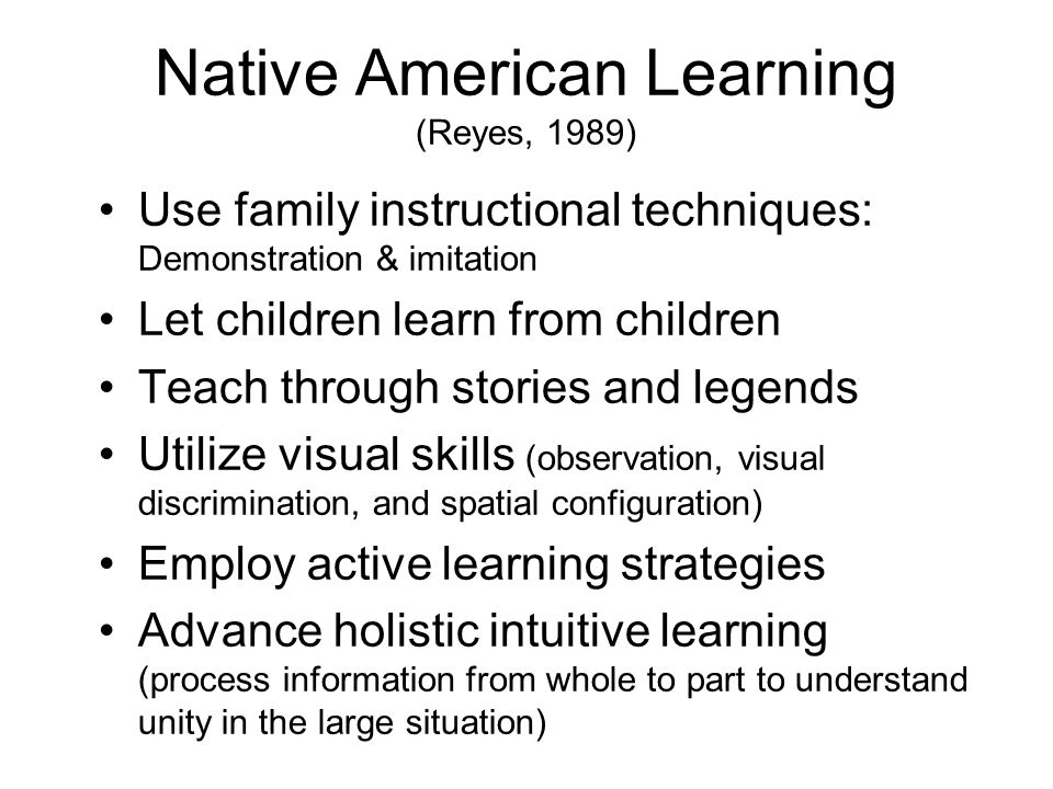 Native American Learning (Reyes, 1989) Use family instructional techniques: Demonstration & imitation Let children learn from children Teach through stories and legends Utilize visual skills (observation, visual discrimination, and spatial configuration) Employ active learning strategies Advance holistic intuitive learning (process information from whole to part to understand unity in the large situation)