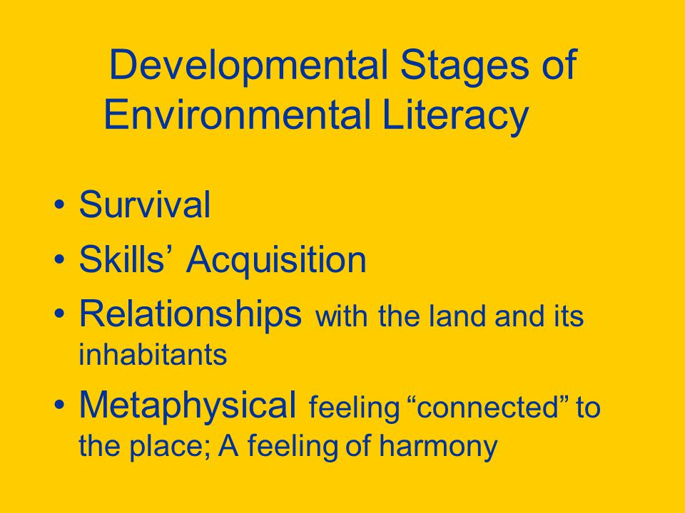 Developmental Stages of Environmental Literacy Survival Skills' Acquisition Relationships with the land and its inhabitants Metaphysical feeling connected to the place; A feeling of harmony