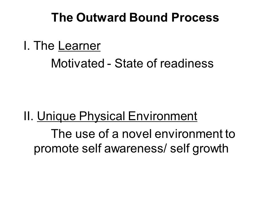 The Outward Bound Process I.The Learner Motivated - State of readiness II.
