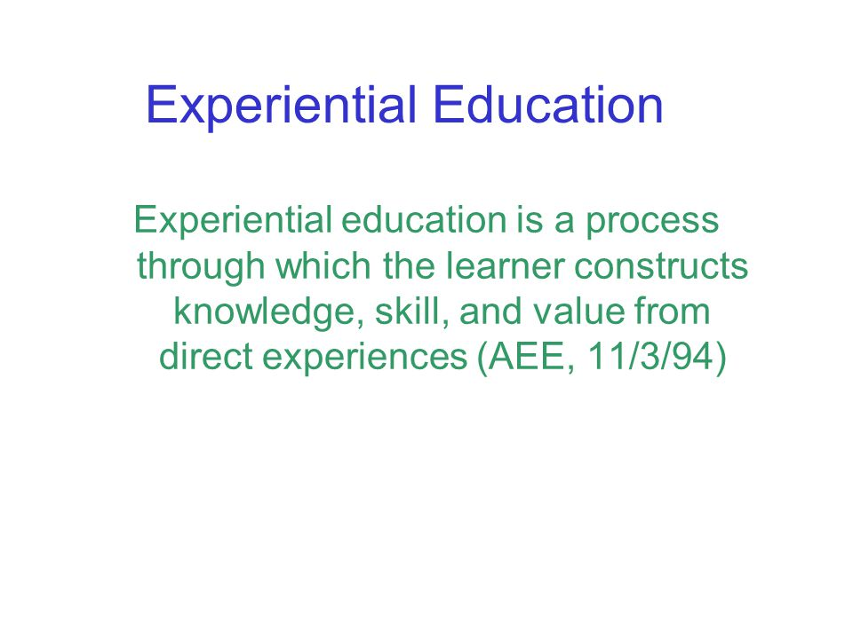Experiential Education Experiential education is a process through which the learner constructs knowledge, skill, and value from direct experiences (AEE, 11/3/94)