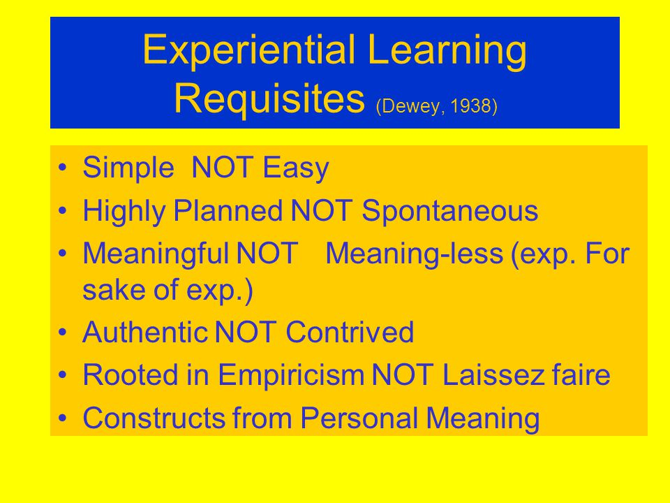 Experiential Learning Requisites (Dewey, 1938) SimpleNOT Easy Highly Planned NOT Spontaneous Meaningful NOTMeaning-less (exp.