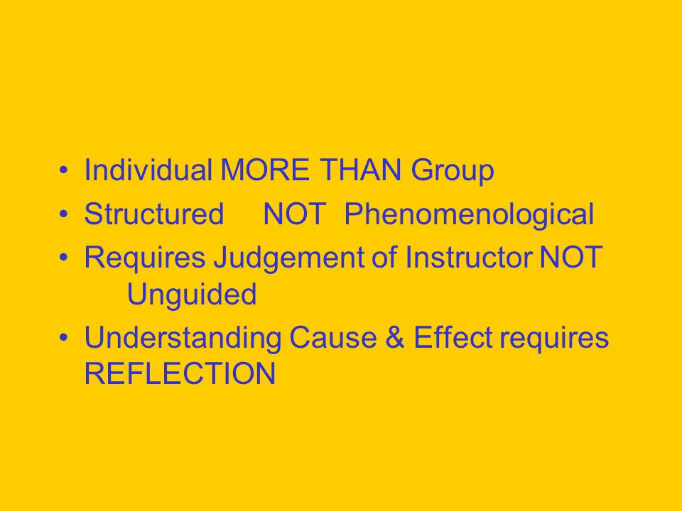 Individual MORE THAN Group StructuredNOT Phenomenological Requires Judgement of Instructor NOT Unguided Understanding Cause & Effect requires REFLECTION
