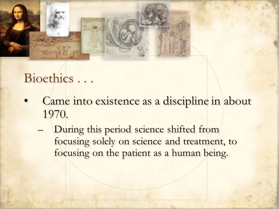 Bioethics... Came into existence as a discipline in about 1970.