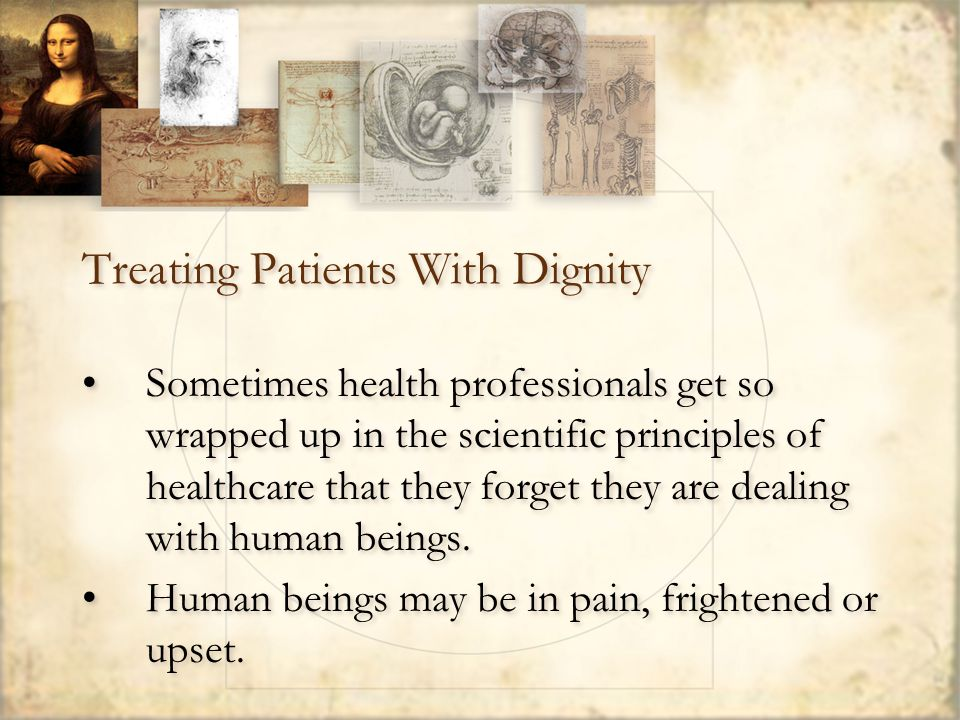 Treating Patients With Dignity Sometimes health professionals get so wrapped up in the scientific principles of healthcare that they forget they are dealing with human beings.