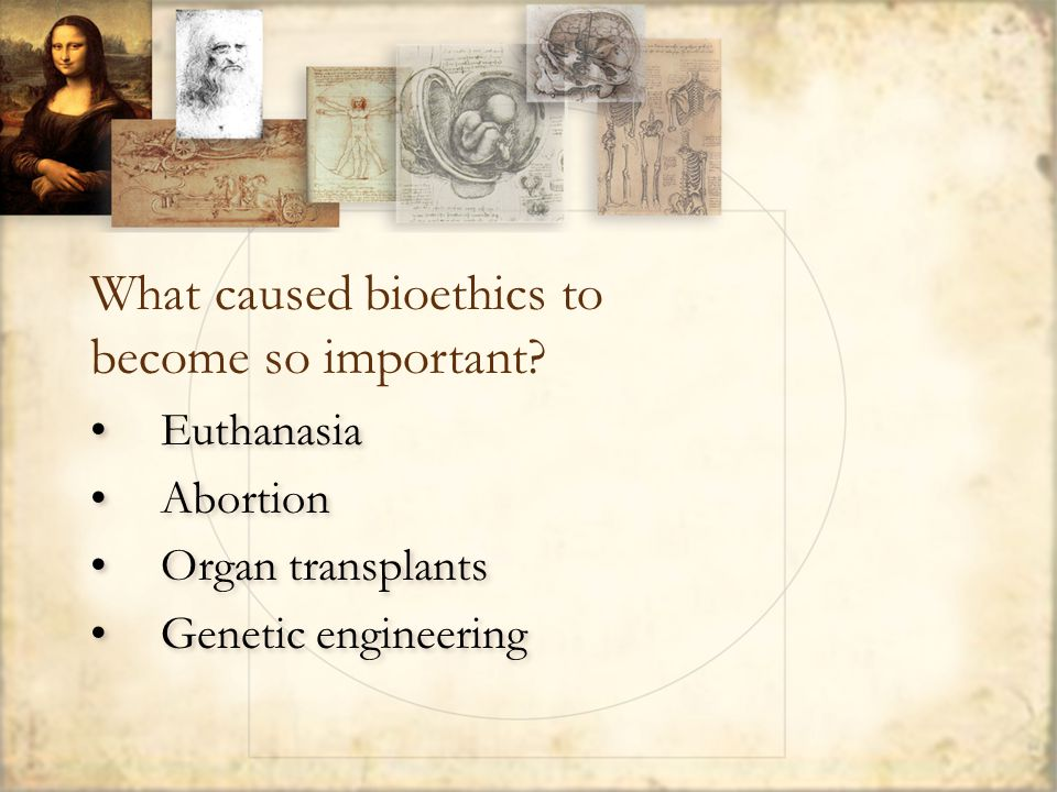 Euthanasia Abortion Organ transplants Genetic engineering Euthanasia Abortion Organ transplants Genetic engineering What caused bioethics to become so important?