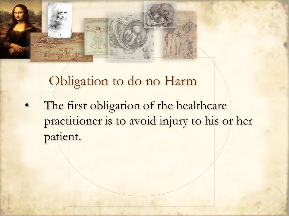 Obligation to do no Harm The first obligation of the healthcare practitioner is to avoid injury to his or her patient.