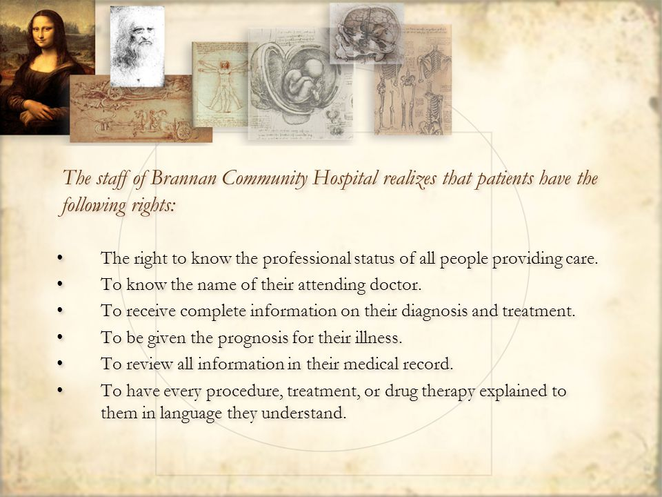 The staff of Brannan Community Hospital realizes that patients have the following rights: To know the possible risks, benefits, and costs of every procedure, treatment or drug therapy.