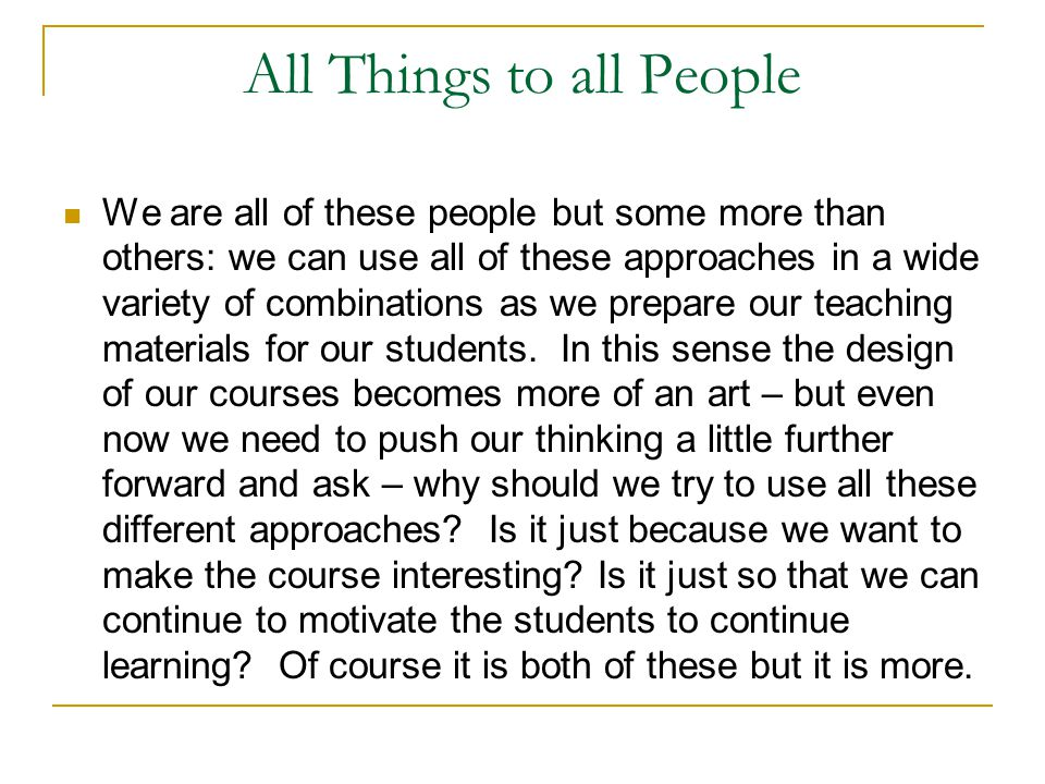 All Things to all People We are all of these people but some more than others: we can use all of these approaches in a wide variety of combinations as we prepare our teaching materials for our students.