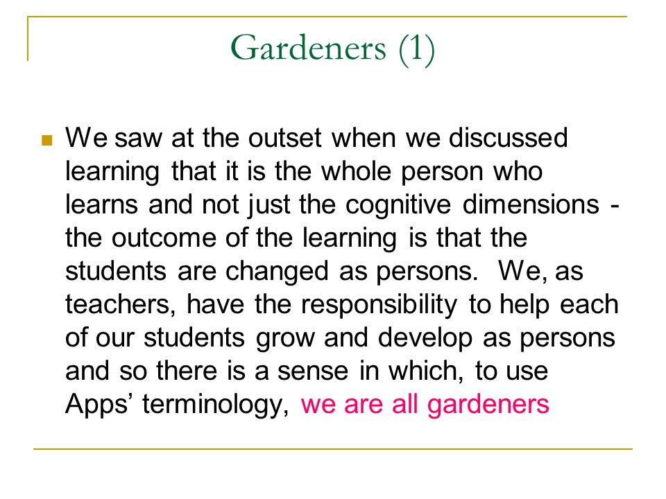 Gardeners (1) We saw at the outset when we discussed learning that it is the whole person who learns and not just the cognitive dimensions - the outcome of the learning is that the students are changed as persons.