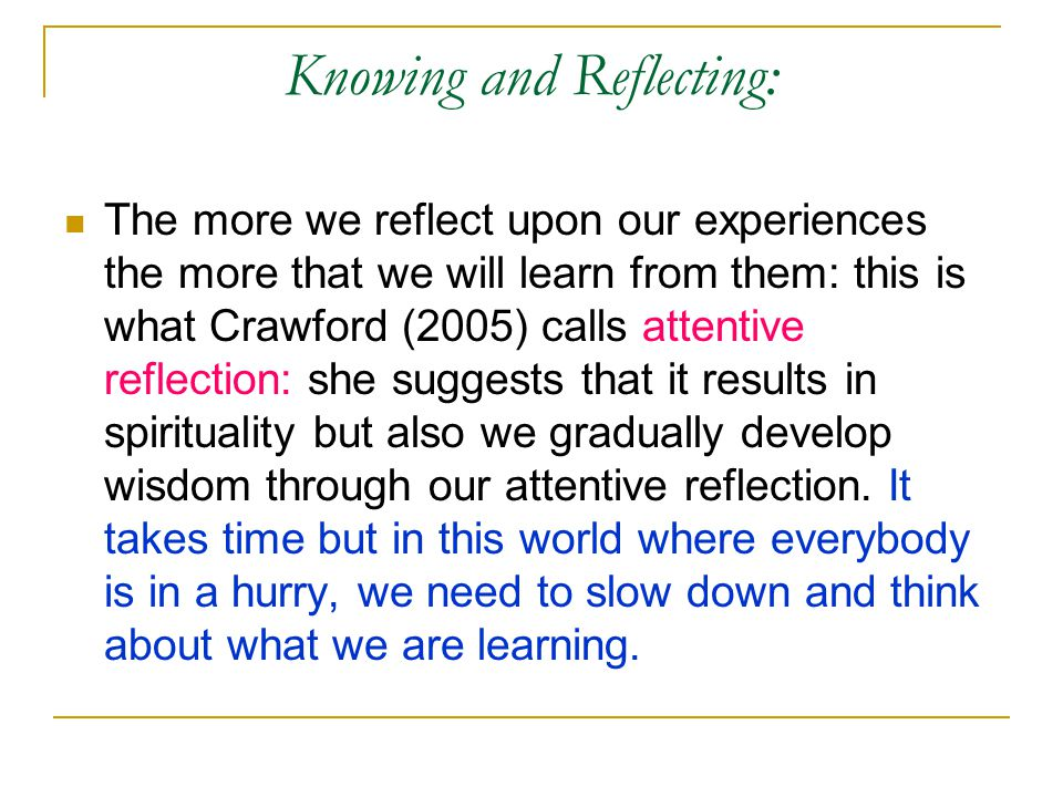 Knowing and Reflecting: The more we reflect upon our experiences the more that we will learn from them: this is what Crawford (2005) calls attentive reflection: she suggests that it results in spirituality but also we gradually develop wisdom through our attentive reflection.