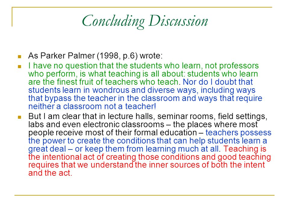 Concluding Discussion As Parker Palmer (1998, p.6) wrote: I have no question that the students who learn, not professors who perform, is what teaching is all about: students who learn are the finest fruit of teachers who teach.
