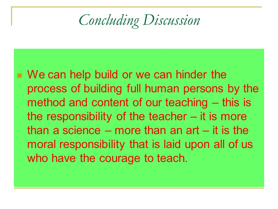 Concluding Discussion We can help build or we can hinder the process of building full human persons by the method and content of our teaching – this is the responsibility of the teacher – it is more than a science – more than an art – it is the moral responsibility that is laid upon all of us who have the courage to teach.