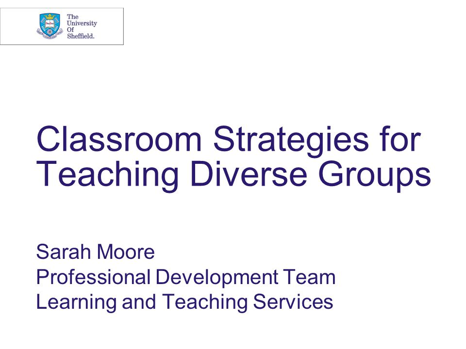 Classroom Strategies for Teaching Diverse Groups Sarah Moore Professional Development Team Learning and Teaching Services