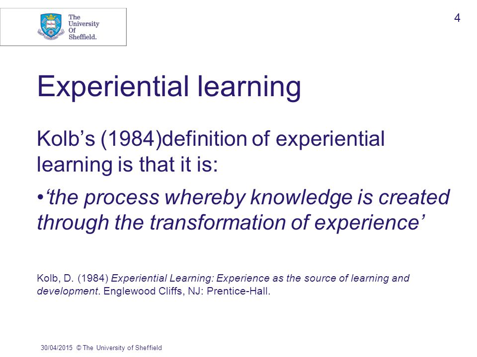 Experiential learning Kolb's (1984)definition of experiential learning is that it is: 'the process whereby knowledge is created through the transformation of experience' Kolb, D.
