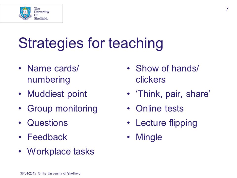 Strategies for teaching Name cards/ numbering Muddiest point Group monitoring Questions Feedback Workplace tasks Show of hands/ clickers 'Think, pair, share' Online tests Lecture flipping Mingle 30/04/2015© The University of Sheffield 7