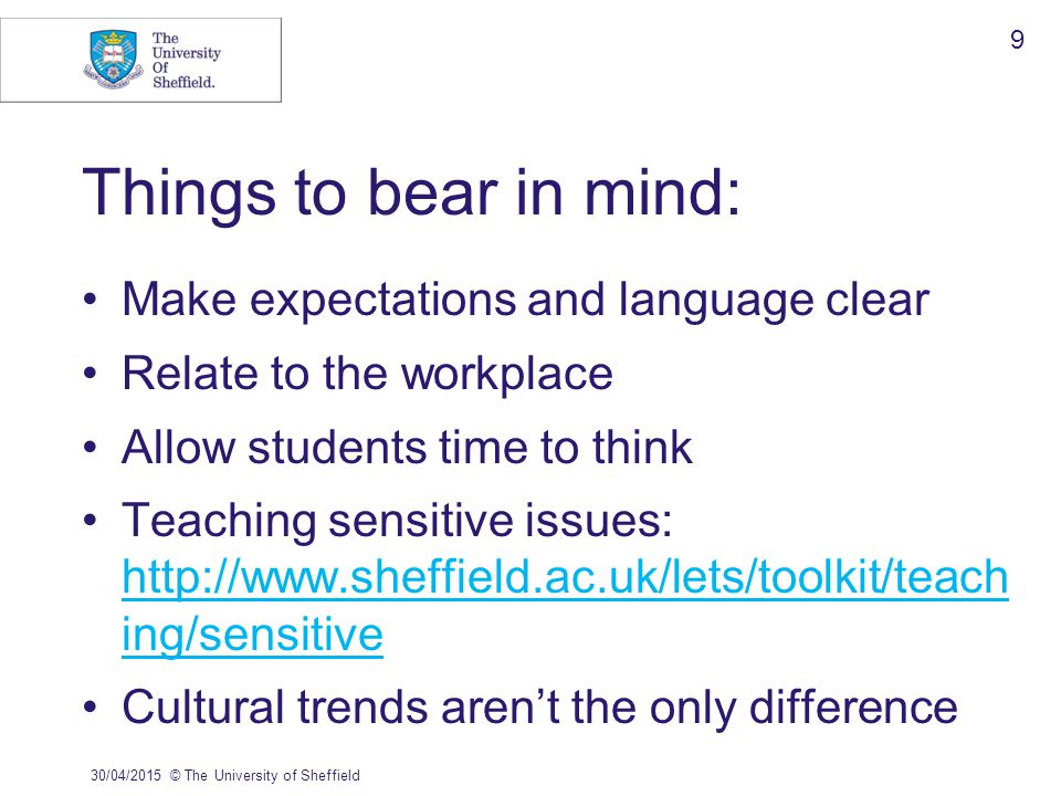 Things to bear in mind: Make expectations and language clear Relate to the workplace Allow students time to think Teaching sensitive issues: http://www.sheffield.ac.uk/lets/toolkit/teach ing/sensitive http://www.sheffield.ac.uk/lets/toolkit/teach ing/sensitive Cultural trends aren't the only difference 30/04/2015© The University of Sheffield 9