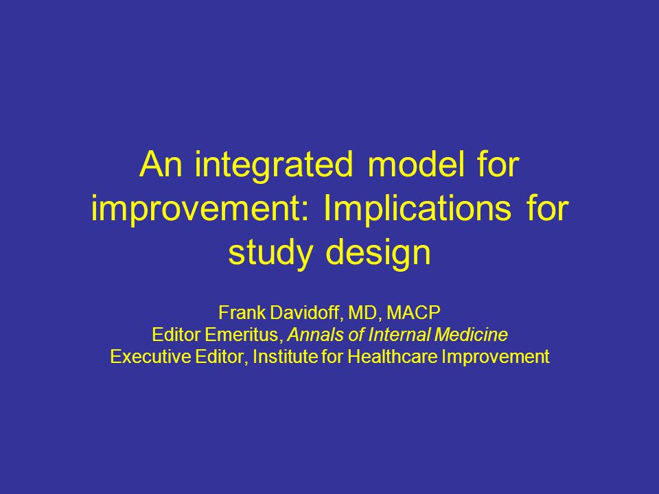 An integrated model for improvement: Implications for study design Frank Davidoff, MD, MACP Editor Emeritus, Annals of Internal Medicine Executive Editor, Institute for Healthcare Improvement