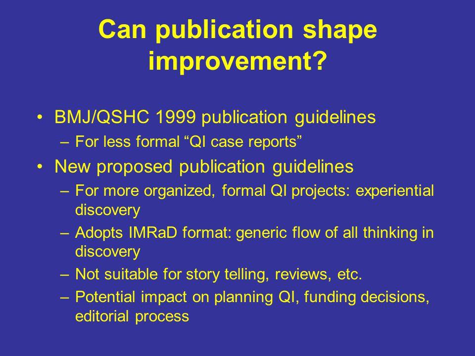 """Can publication shape improvement? BMJ/QSHC 1999 publication guidelines –For less formal """"QI case reports"""" New proposed publication guidelines –For mo"""