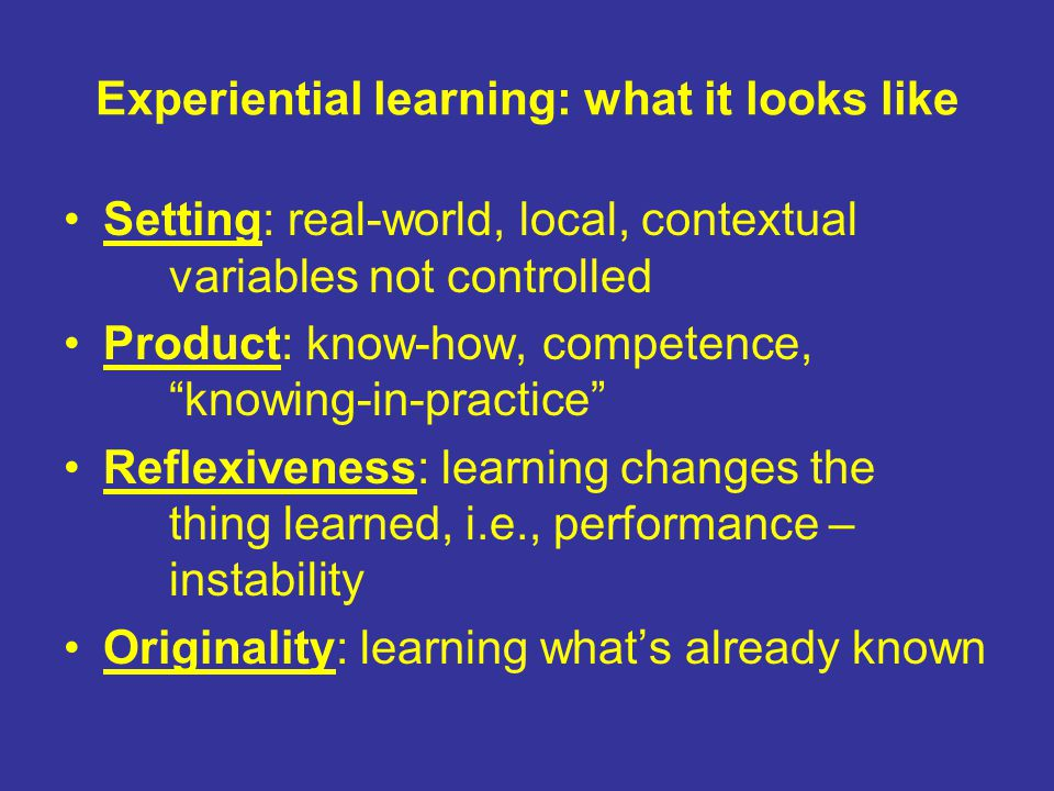 Experiential learning: what it looks like Setting: real-world, local, contextual variables not controlled Product: know-how, competence, knowing-in-practice Reflexiveness: learning changes the thing learned, i.e., performance – instability Originality: learning what's already known