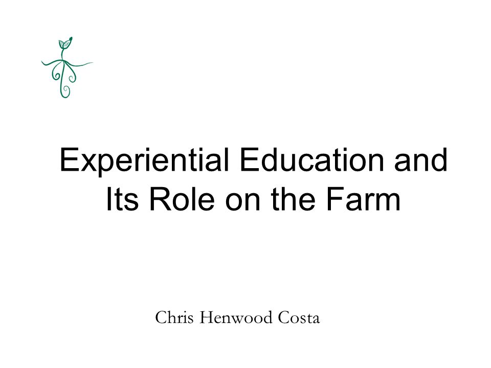 Experiential Education and Its Role on the Farm Chris Henwood Costa