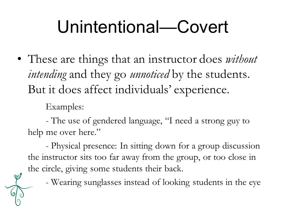 Unintentional—Covert These are things that an instructor does without intending and they go unnoticed by the students.