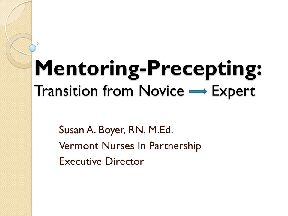 Mentoring-Precepting: Transition from Novice Expert Susan A. Boyer, RN, M.Ed. Vermont Nurses In Partnership Executive Director