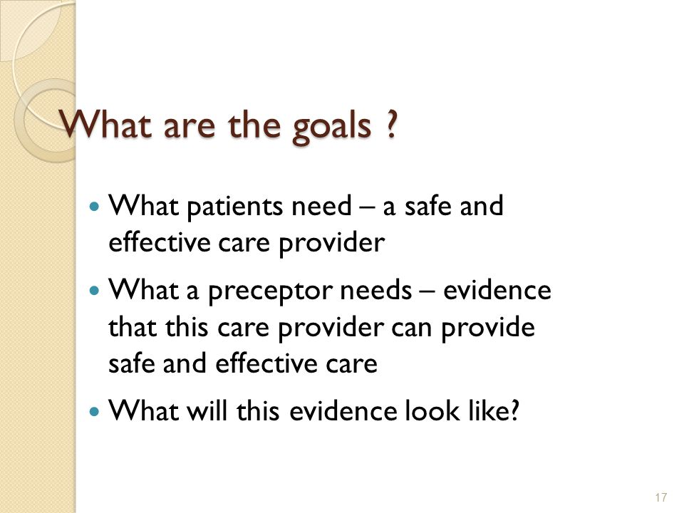 What are the goals ? What patients need – a safe and effective care provider What a preceptor needs – evidence that this care provider can provide saf