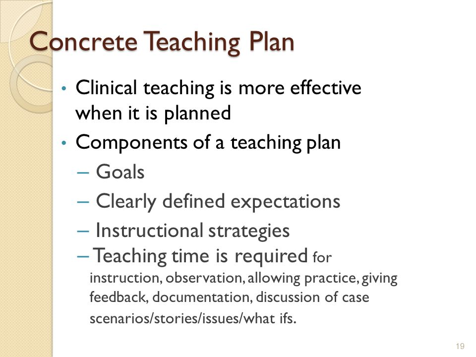 Concrete Teaching Plan Clinical teaching is more effective when it is planned Components of a teaching plan – Goals – Clearly defined expectations – I