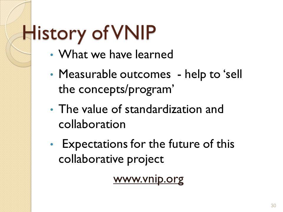 History of VNIP What we have learned Measurable outcomes - help to 'sell the concepts/program' The value of standardization and collaboration Expectat