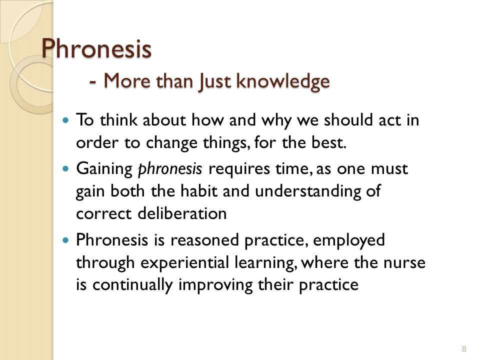 Phronesis - More than Just knowledge To think about how and why we should act in order to change things, for the best. Gaining phronesis requires time