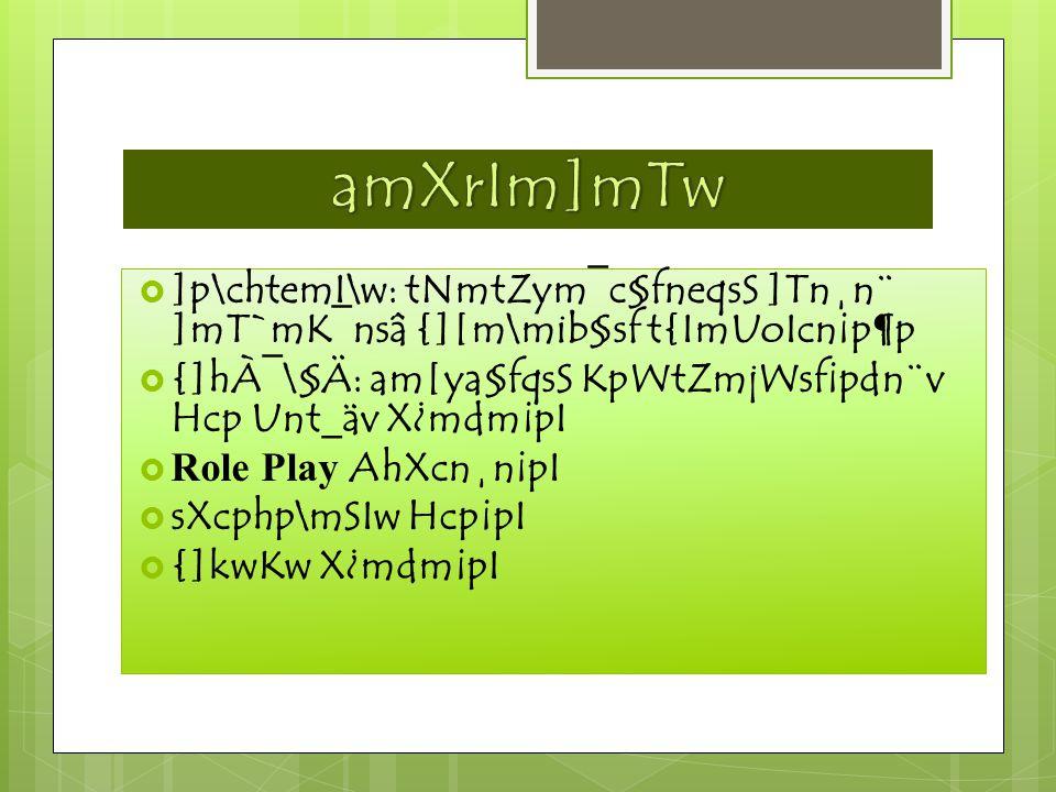  ]p\chtemI\w: tNmtZym¯c§fneqsS ]Tn¸n¨ ]mT`mK¯nsâ {][m\mib§sf t{ImUoIcn¡p¶p  {]hÀ¯\§Ä: am[ya§fqsS KpWtZmjWsf¡pdn¨v Hcp Unt_äv X¿mdm¡pI  Role Play AhXcn¸n¡pI  sXcphp\mSIw Hcp¡pI  {]kwKw X¿mdm¡pI