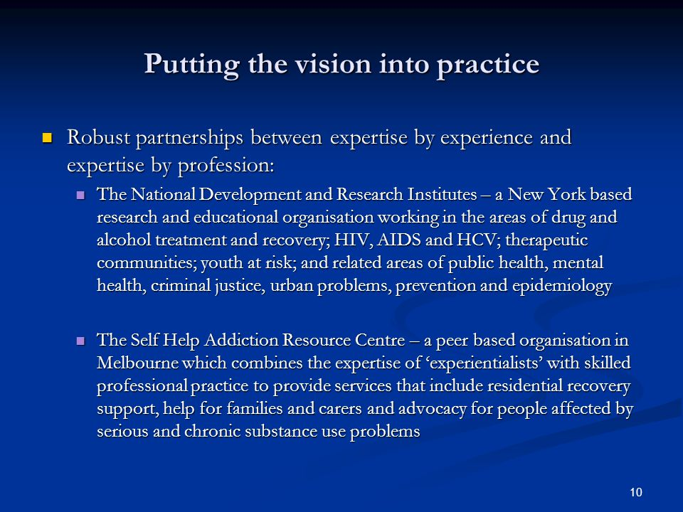 10 Putting the vision into practice Robust partnerships between expertise by experience and expertise by profession: Robust partnerships between expertise by experience and expertise by profession: The National Development and Research Institutes – a New York based research and educational organisation working in the areas of drug and alcohol treatment and recovery; HIV, AIDS and HCV; therapeutic communities; youth at risk; and related areas of public health, mental health, criminal justice, urban problems, prevention and epidemiology The National Development and Research Institutes – a New York based research and educational organisation working in the areas of drug and alcohol treatment and recovery; HIV, AIDS and HCV; therapeutic communities; youth at risk; and related areas of public health, mental health, criminal justice, urban problems, prevention and epidemiology The Self Help Addiction Resource Centre – a peer based organisation in Melbourne which combines the expertise of 'experientialists' with skilled professional practice to provide services that include residential recovery support, help for families and carers and advocacy for people affected by serious and chronic substance use problems The Self Help Addiction Resource Centre – a peer based organisation in Melbourne which combines the expertise of 'experientialists' with skilled professional practice to provide services that include residential recovery support, help for families and carers and advocacy for people affected by serious and chronic substance use problems