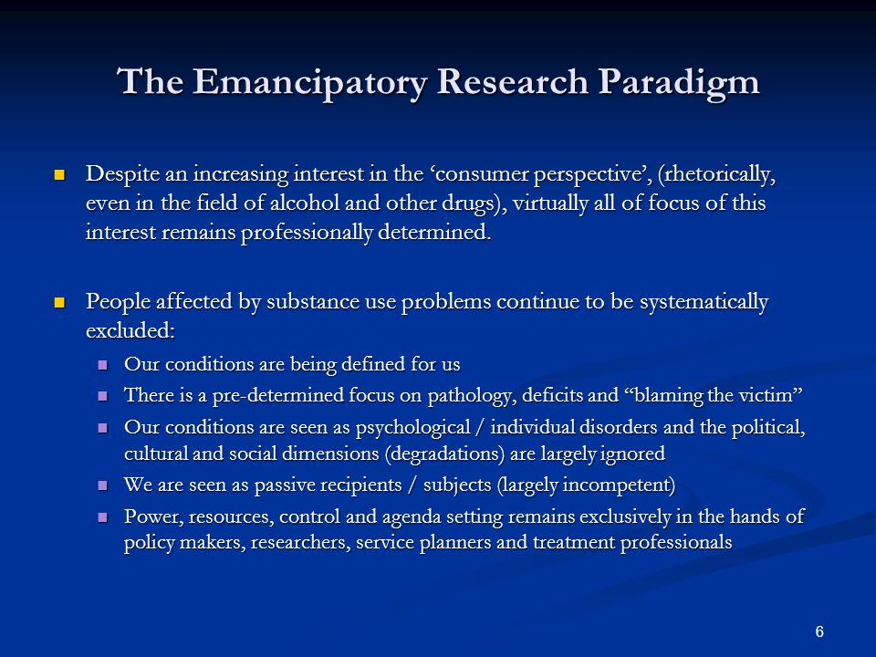 6 The Emancipatory Research Paradigm Despite an increasing interest in the 'consumer perspective', (rhetorically, even in the field of alcohol and other drugs), virtually all of focus of this interest remains professionally determined.
