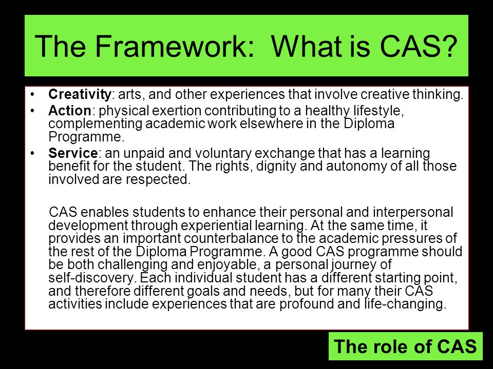 More on CAS… For student development to occur, CAS should involve: –real, purposeful activities, with significant outcomes –personal challenge—tasks must extend the student and be achievable in scope –thoughtful consideration, such as planning, reviewing progress, reporting –reflection on outcomes and personal learning.