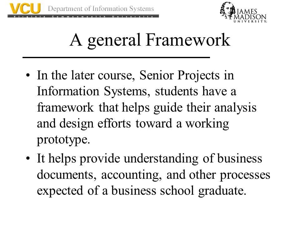 A general Framework In the later course, Senior Projects in Information Systems, students have a framework that helps guide their analysis and design efforts toward a working prototype.