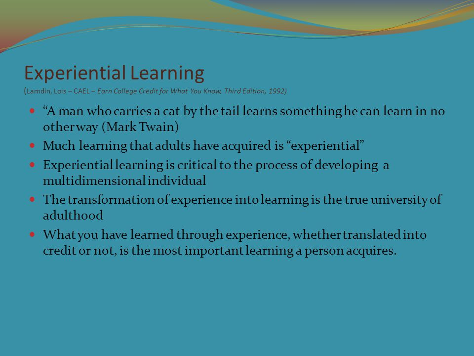 Experiential Learning ( Lamdin, Lois – CAEL – Earn College Credit for What You Know, Third Edition, 1992) A man who carries a cat by the tail learns something he can learn in no other way (Mark Twain) Much learning that adults have acquired is experiential Experiential learning is critical to the process of developing a multidimensional individual The transformation of experience into learning is the true university of adulthood What you have learned through experience, whether translated into credit or not, is the most important learning a person acquires.