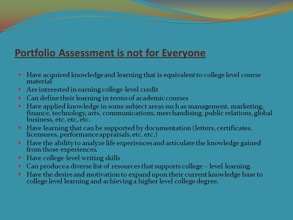 Portfolio Assessment is not for Everyone Have acquired knowledge and learning that is equivalent to college level course material Are interested in earning college-level credit Can define their learning in terms of academic courses Have applied knowledge in some subject areas such as management, marketing, finance, technology, arts, communications, merchandising, public relations, global business, etc, etc, etc.