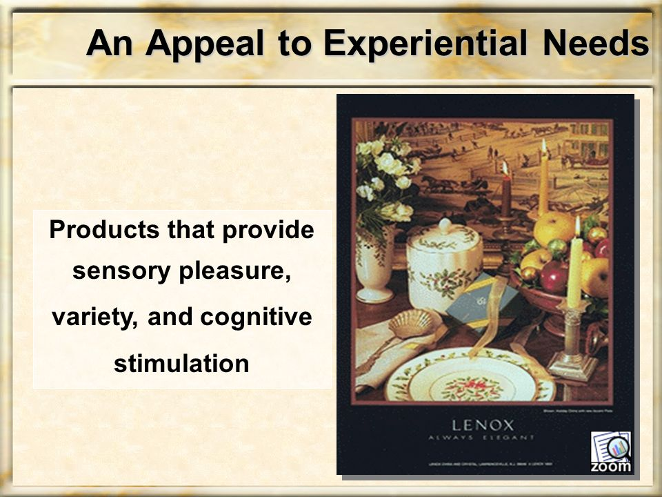 An Appeal to Experiential Needs Products that provide sensory pleasure, variety, and cognitive stimulation