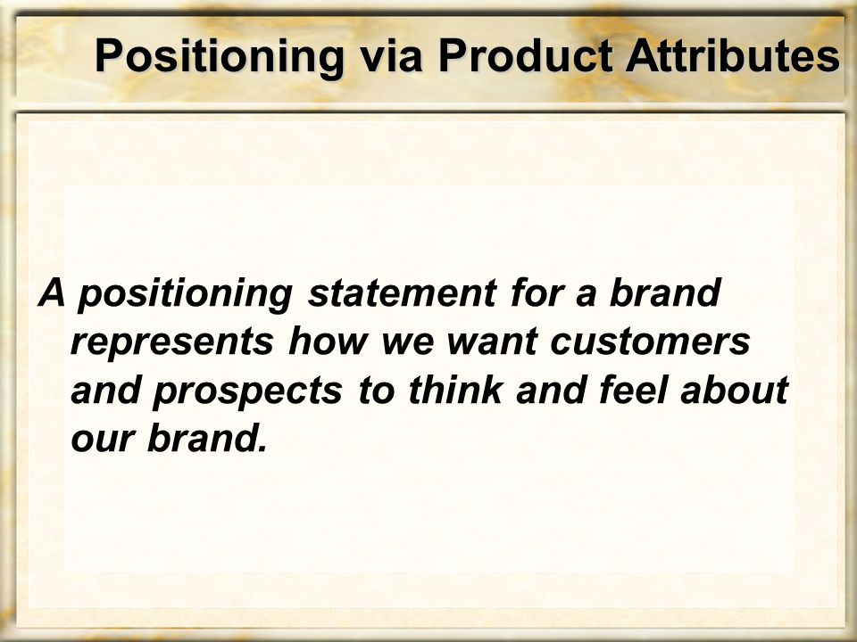 Positioning via Product Attributes A positioning statement for a brand represents how we want customers and prospects to think and feel about our brand.