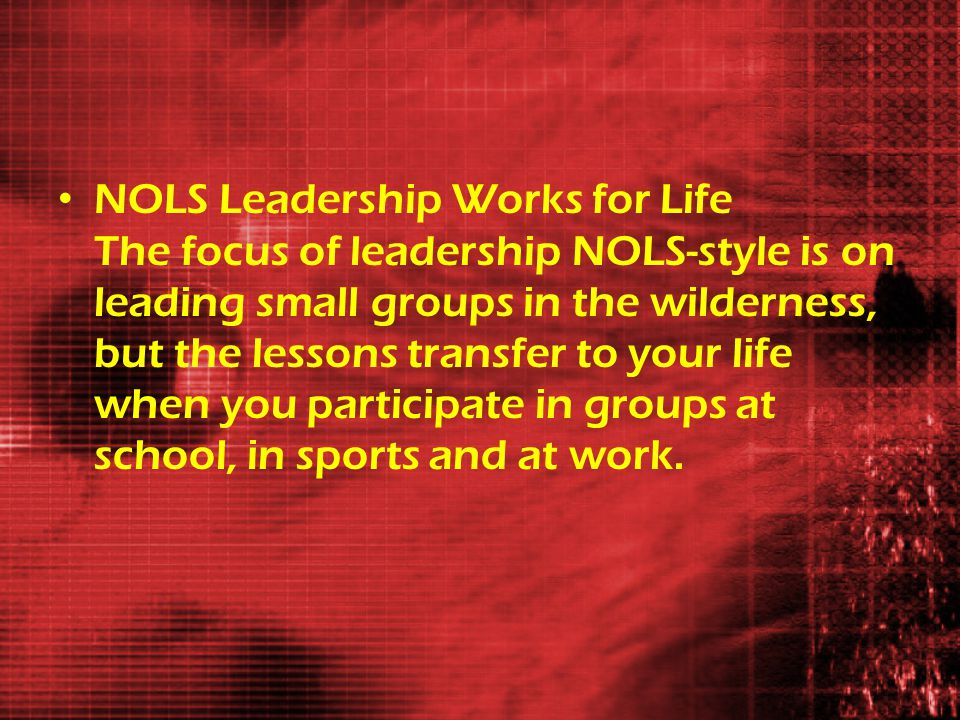 NOLS Leadership Works for Life The focus of leadership NOLS-style is on leading small groups in the wilderness, but the lessons transfer to your life