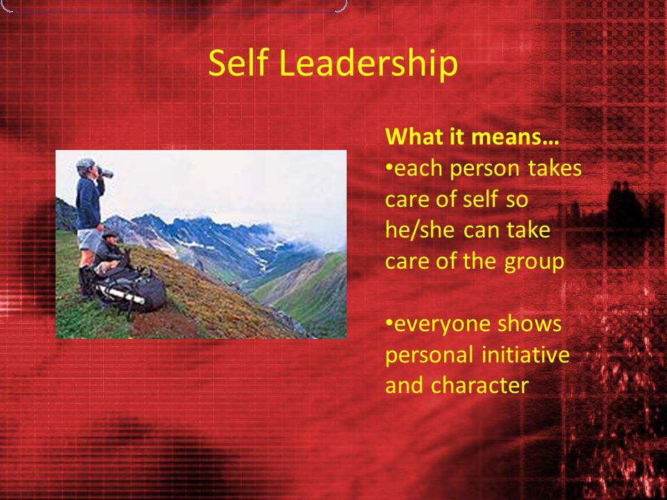 Self Leadership What it means… each person takes care of self so he/she can take care of the group everyone shows personal initiative and character